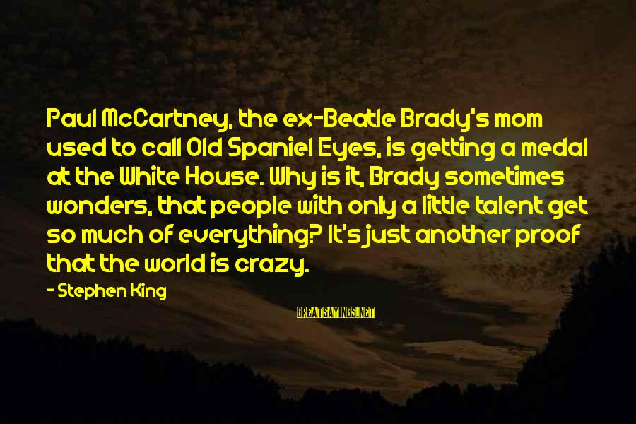 Get A Little Crazy Sayings By Stephen King: Paul McCartney, the ex-Beatle Brady's mom used to call Old Spaniel Eyes, is getting a