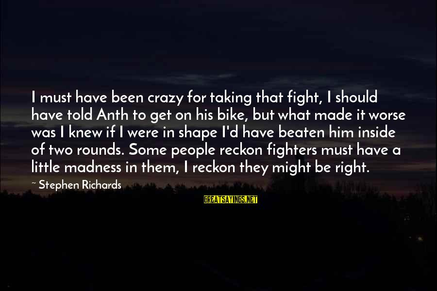 Get A Little Crazy Sayings By Stephen Richards: I must have been crazy for taking that fight, I should have told Anth to