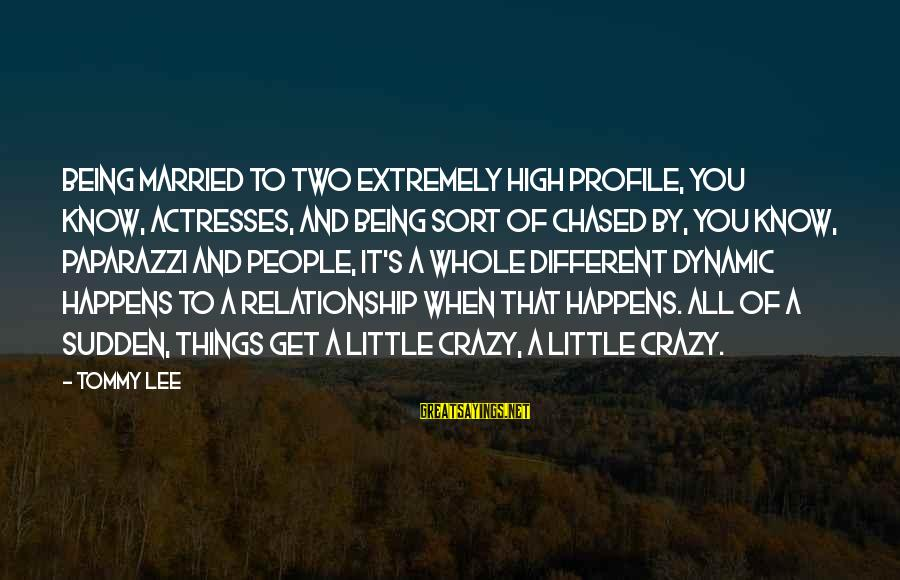 Get A Little Crazy Sayings By Tommy Lee: Being married to two extremely high profile, you know, actresses, and being sort of chased