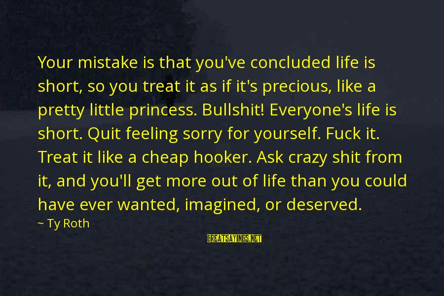 Get A Little Crazy Sayings By Ty Roth: Your mistake is that you've concluded life is short, so you treat it as if