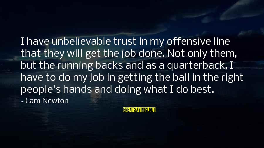 Get Backs Sayings By Cam Newton: I have unbelievable trust in my offensive line that they will get the job done.