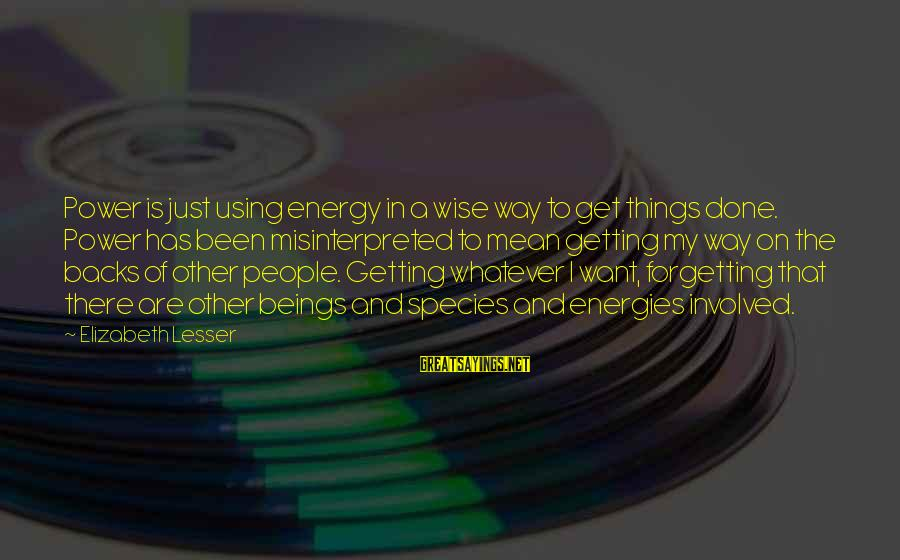 Get Backs Sayings By Elizabeth Lesser: Power is just using energy in a wise way to get things done. Power has