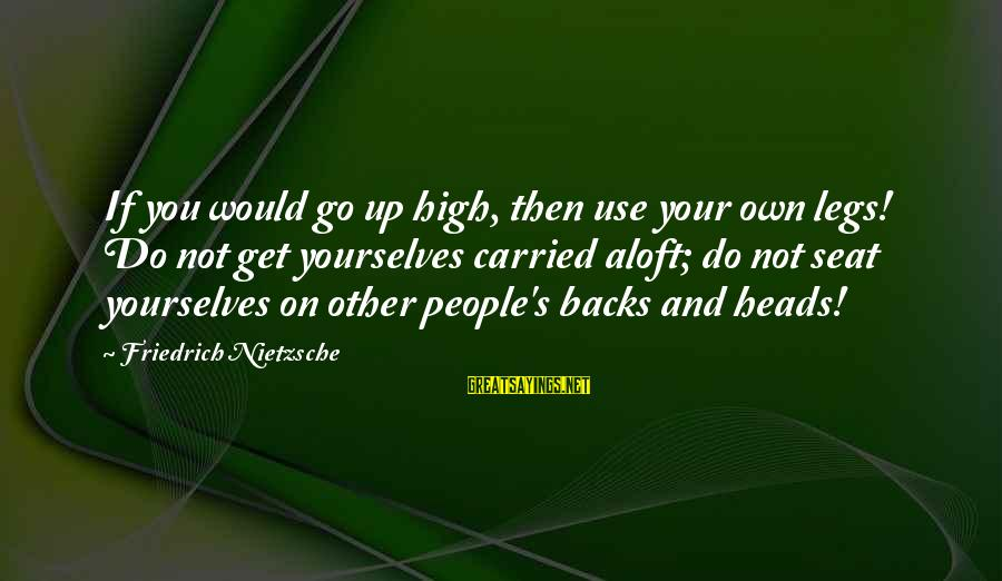 Get Backs Sayings By Friedrich Nietzsche: If you would go up high, then use your own legs! Do not get yourselves
