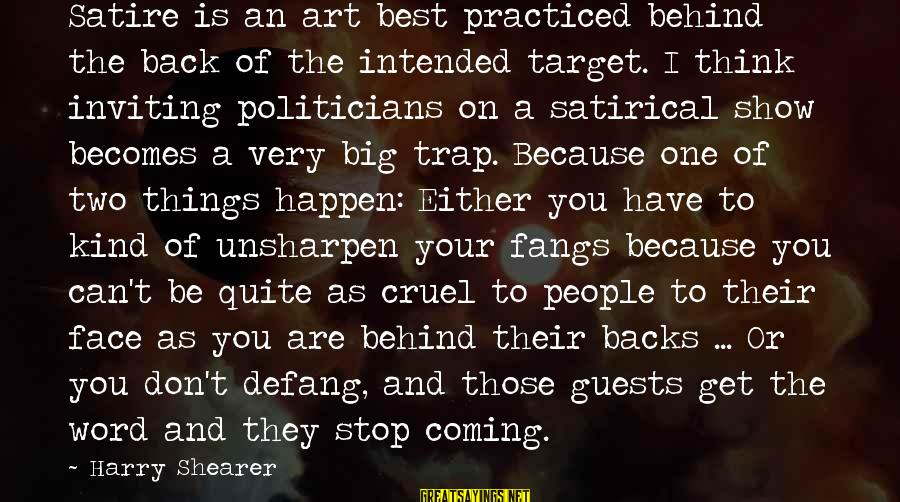 Get Backs Sayings By Harry Shearer: Satire is an art best practiced behind the back of the intended target. I think