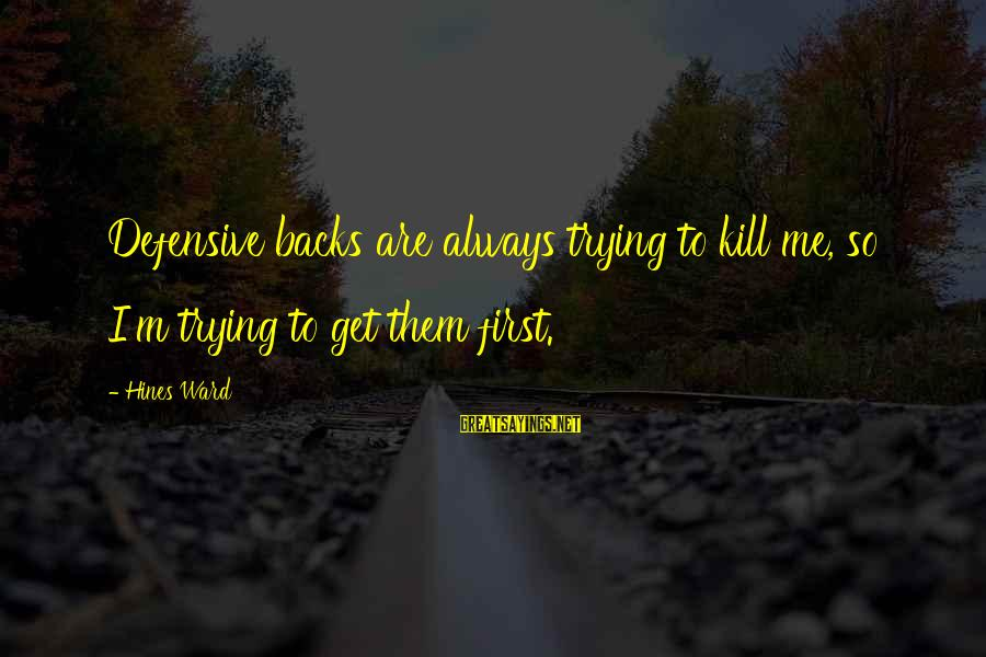 Get Backs Sayings By Hines Ward: Defensive backs are always trying to kill me, so I'm trying to get them first.