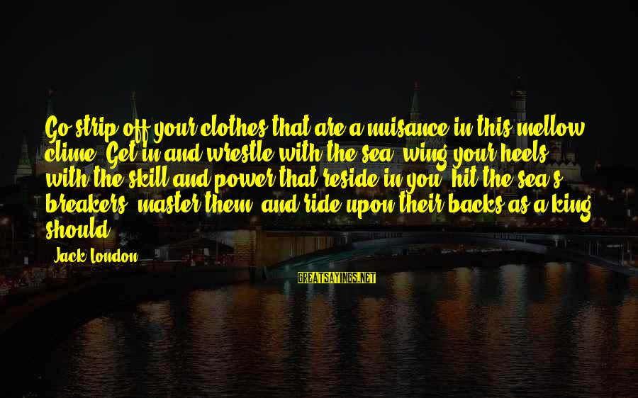 Get Backs Sayings By Jack London: Go strip off your clothes that are a nuisance in this mellow clime. Get in