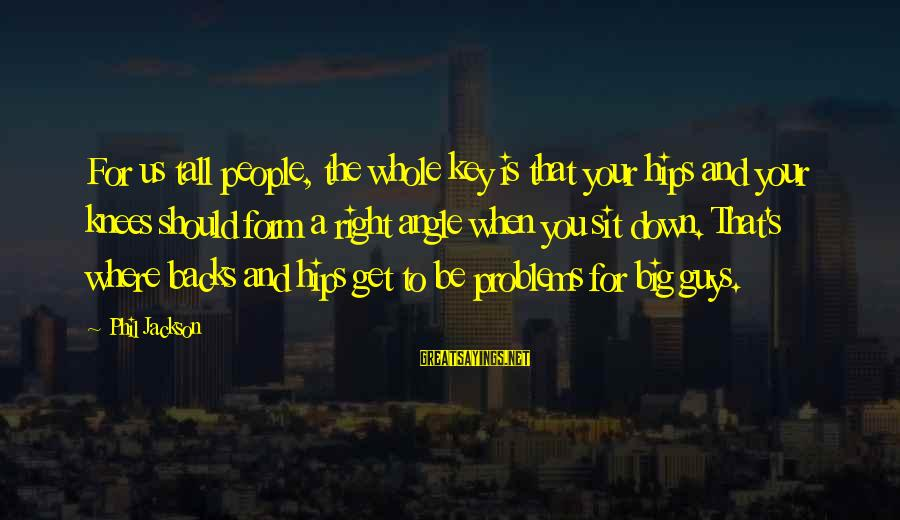 Get Backs Sayings By Phil Jackson: For us tall people, the whole key is that your hips and your knees should