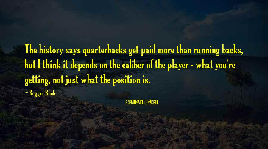 Get Backs Sayings By Reggie Bush: The history says quarterbacks get paid more than running backs, but I think it depends