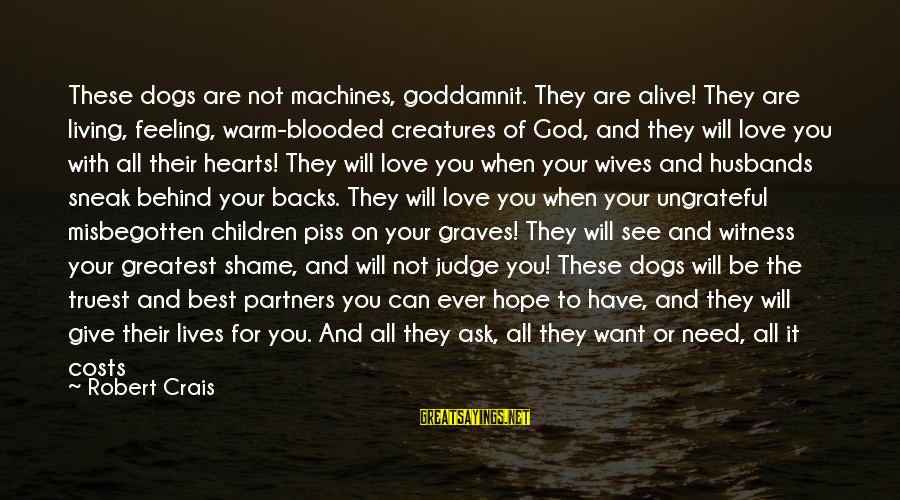 Get Backs Sayings By Robert Crais: These dogs are not machines, goddamnit. They are alive! They are living, feeling, warm-blooded creatures