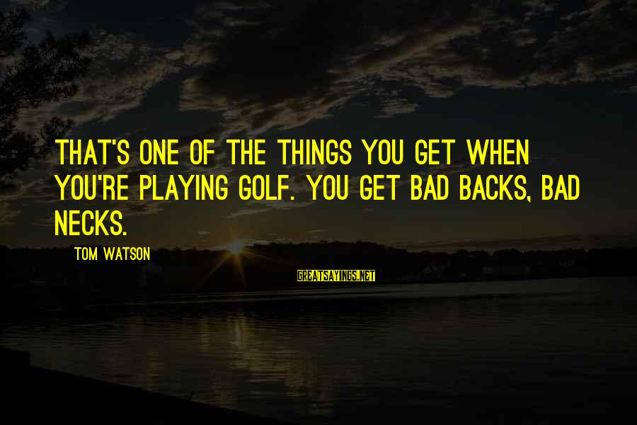 Get Backs Sayings By Tom Watson: That's one of the things you get when you're playing golf. You get bad backs,