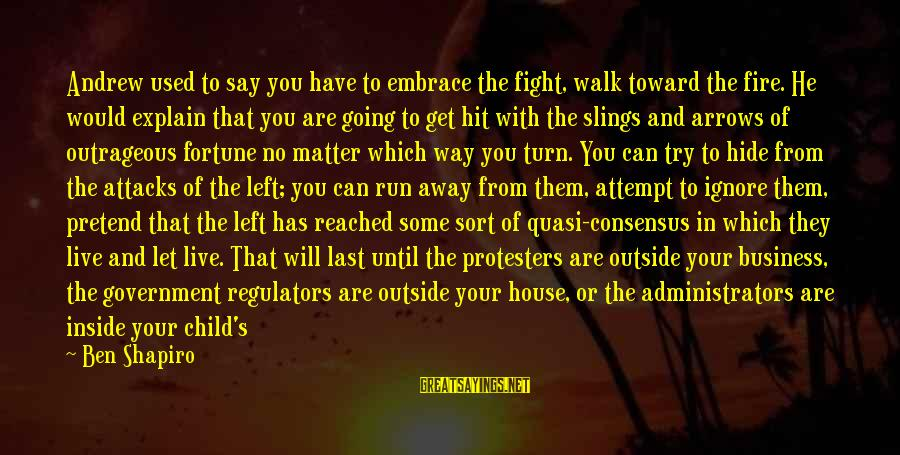 Get Outside Sayings By Ben Shapiro: Andrew used to say you have to embrace the fight, walk toward the fire. He