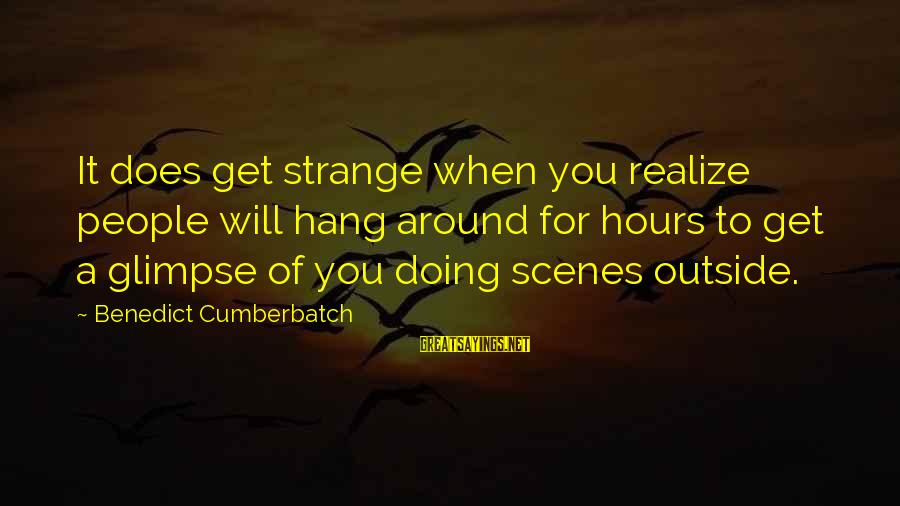 Get Outside Sayings By Benedict Cumberbatch: It does get strange when you realize people will hang around for hours to get