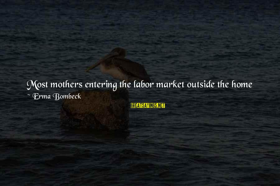 Get Outside Sayings By Erma Bombeck: Most mothers entering the labor market outside the home are naive. They stagger home each