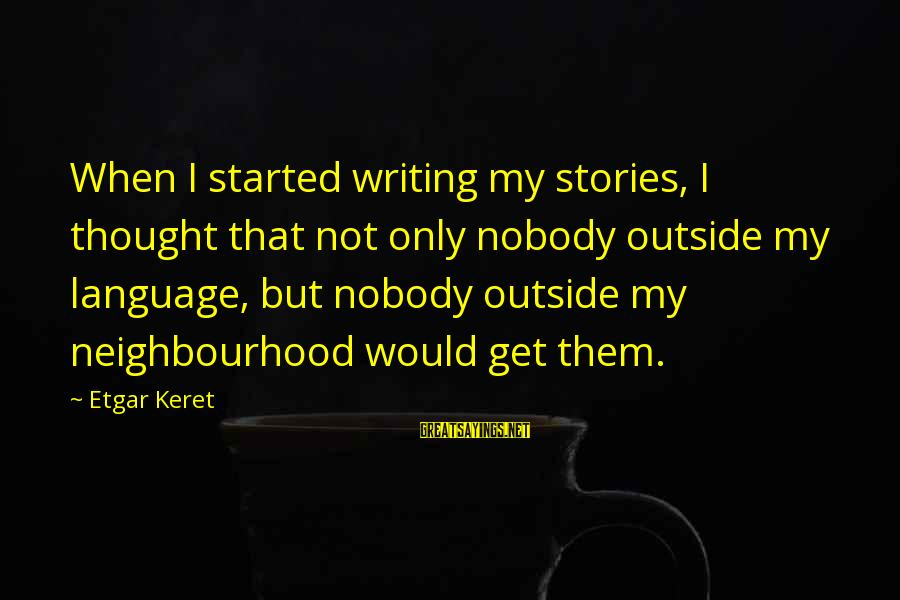 Get Outside Sayings By Etgar Keret: When I started writing my stories, I thought that not only nobody outside my language,