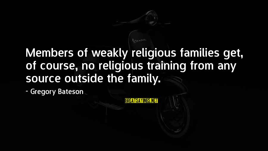 Get Outside Sayings By Gregory Bateson: Members of weakly religious families get, of course, no religious training from any source outside