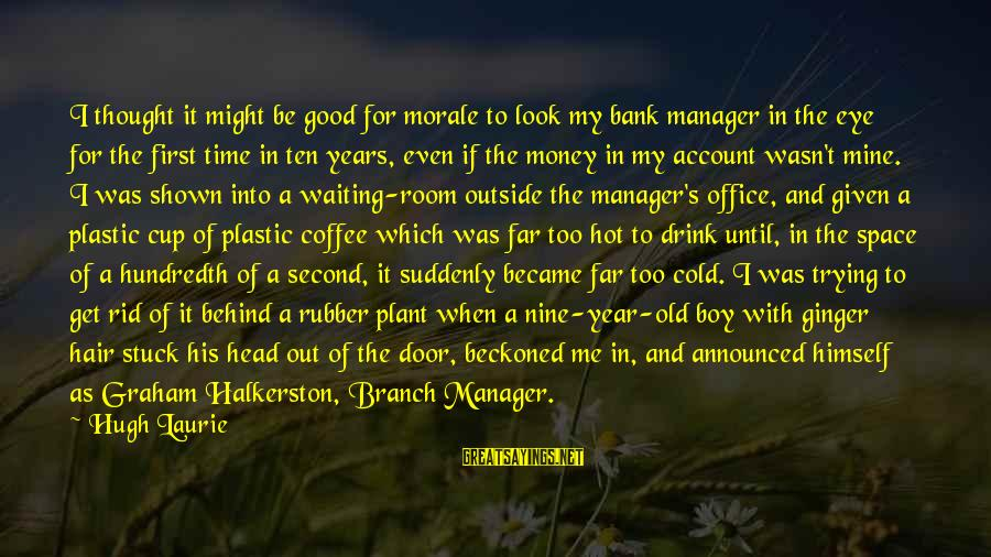 Get Outside Sayings By Hugh Laurie: I thought it might be good for morale to look my bank manager in the