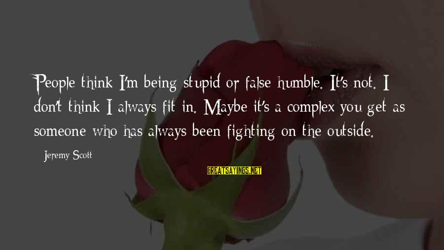 Get Outside Sayings By Jeremy Scott: People think I'm being stupid or false humble. It's not. I don't think I always
