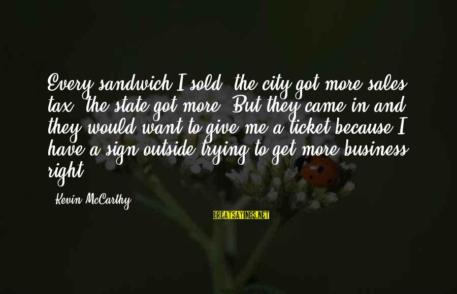 Get Outside Sayings By Kevin McCarthy: Every sandwich I sold, the city got more sales tax, the state got more. But