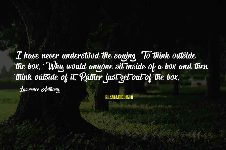 Get Outside Sayings By Lawrence Anthony: I have never understood the saying 'To think outside the box.' Why would anyone sit