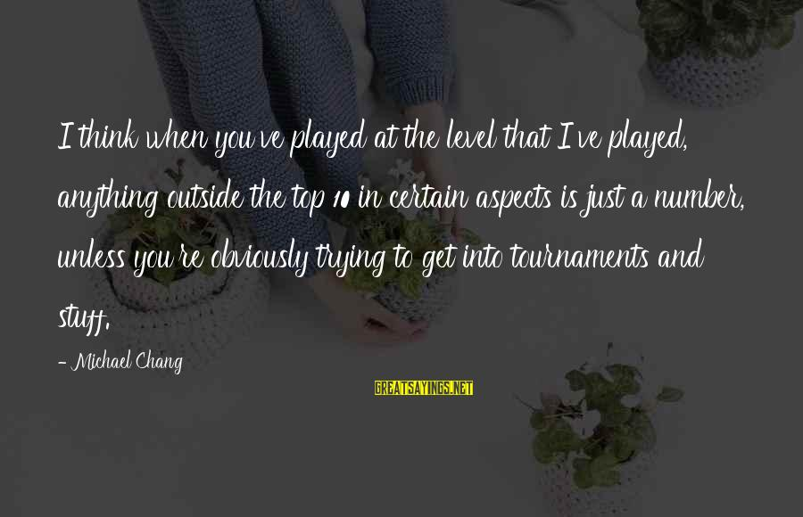 Get Outside Sayings By Michael Chang: I think when you've played at the level that I've played, anything outside the top
