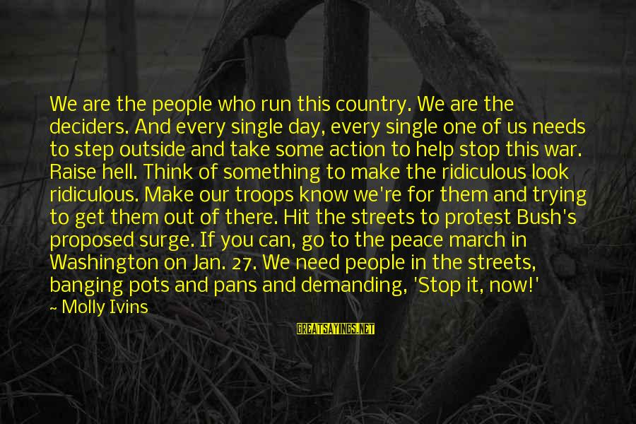 Get Outside Sayings By Molly Ivins: We are the people who run this country. We are the deciders. And every single
