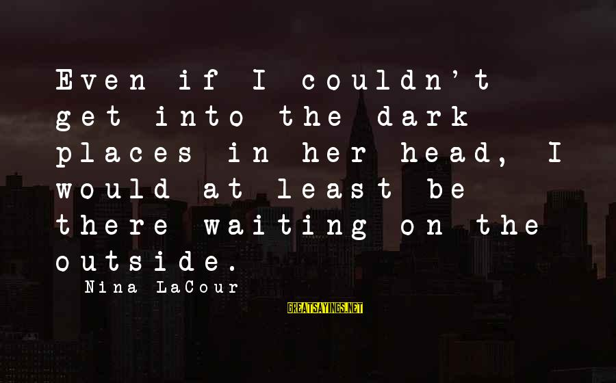 Get Outside Sayings By Nina LaCour: Even if I couldn't get into the dark places in her head, I would at