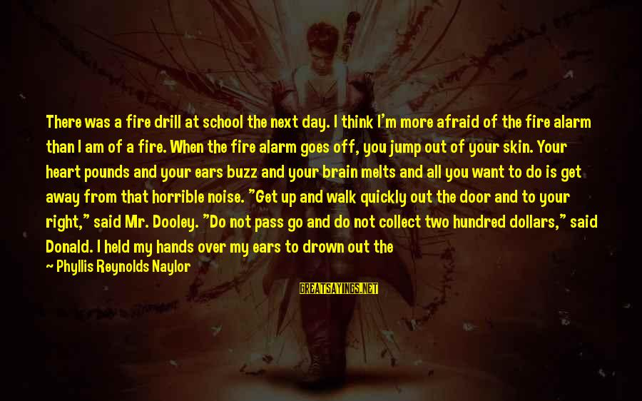 Get Outside Sayings By Phyllis Reynolds Naylor: There was a fire drill at school the next day. I think I'm more afraid