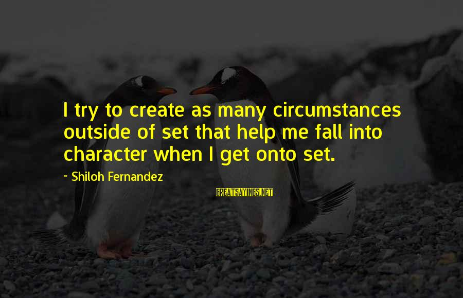 Get Outside Sayings By Shiloh Fernandez: I try to create as many circumstances outside of set that help me fall into