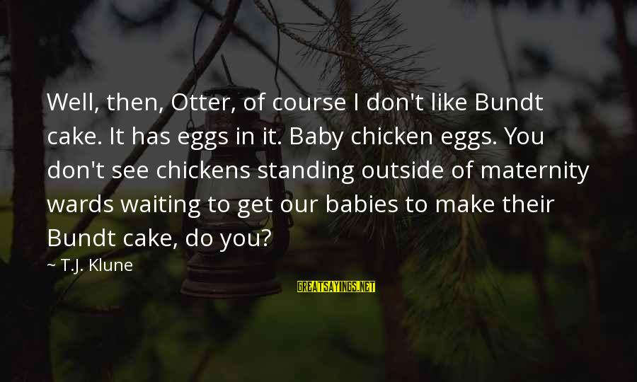 Get Outside Sayings By T.J. Klune: Well, then, Otter, of course I don't like Bundt cake. It has eggs in it.