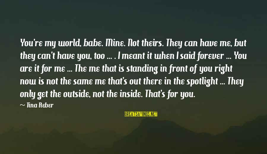 Get Outside Sayings By Tina Reber: You're my world, babe. Mine. Not theirs. They can have me, but they can't have