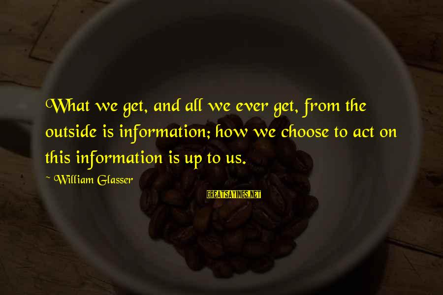 Get Outside Sayings By William Glasser: What we get, and all we ever get, from the outside is information; how we
