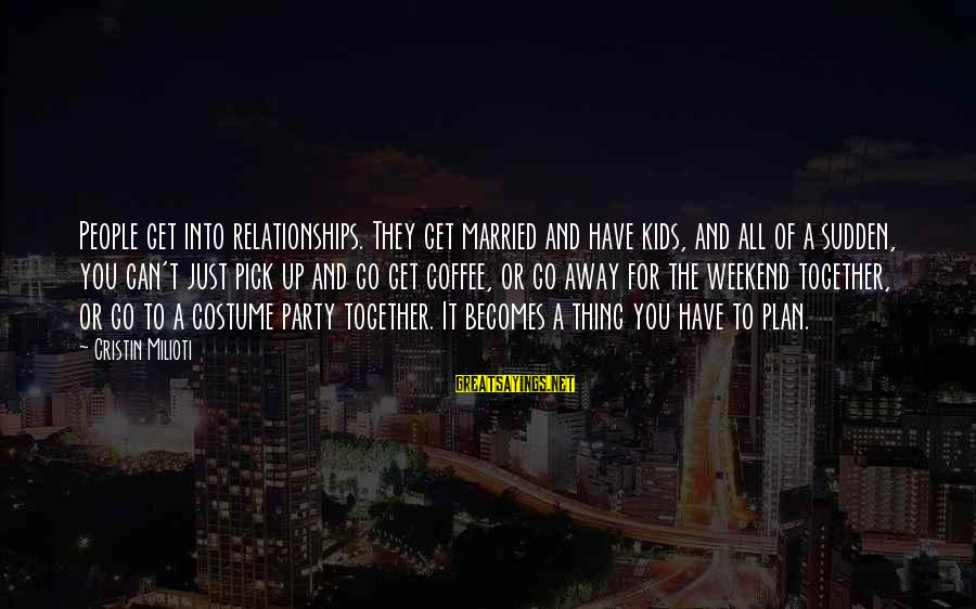 Get Together Party Sayings By Cristin Milioti: People get into relationships. They get married and have kids, and all of a sudden,