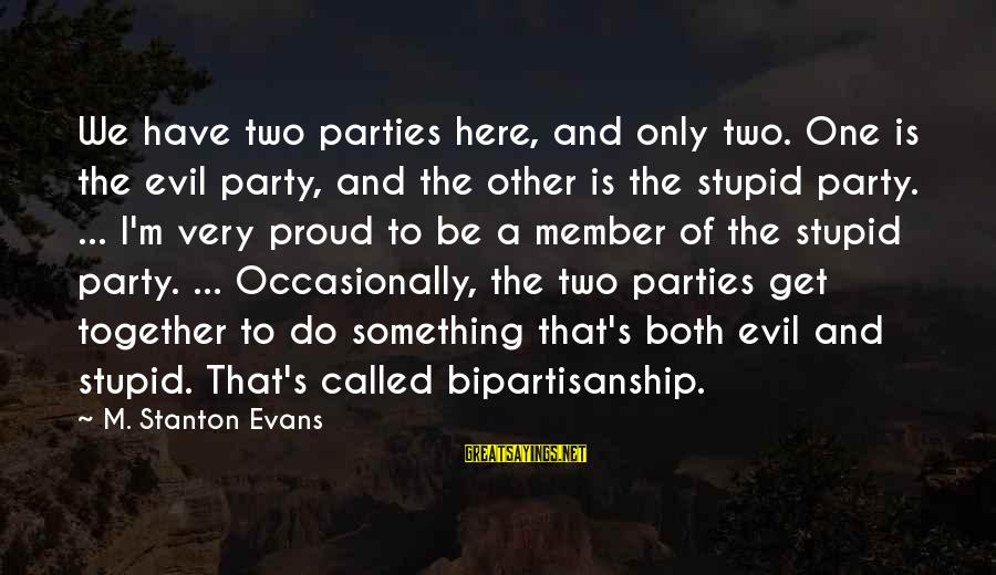 Get Together Party Sayings By M. Stanton Evans: We have two parties here, and only two. One is the evil party, and the