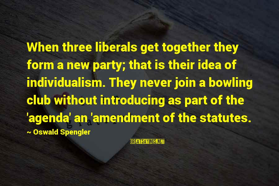 Get Together Party Sayings By Oswald Spengler: When three liberals get together they form a new party; that is their idea of