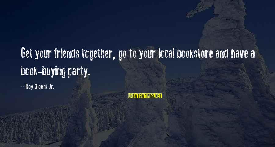 Get Together Party Sayings By Roy Blount Jr.: Get your friends together, go to your local bookstore and have a book-buying party.