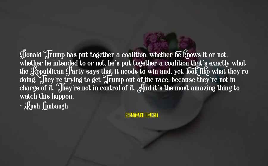 Get Together Party Sayings By Rush Limbaugh: Donald Trump has put together a coalition, whether he knows it or not, whether he
