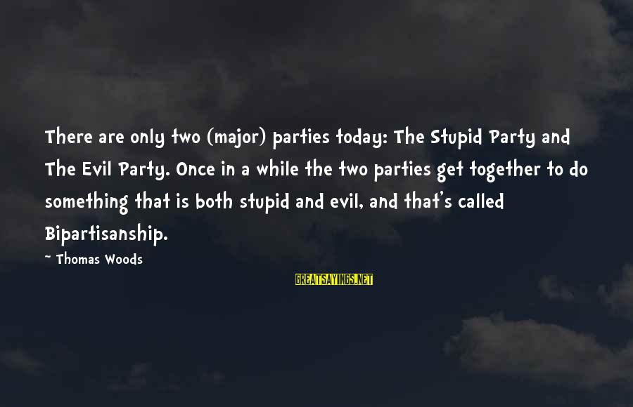 Get Together Party Sayings By Thomas Woods: There are only two (major) parties today: The Stupid Party and The Evil Party. Once