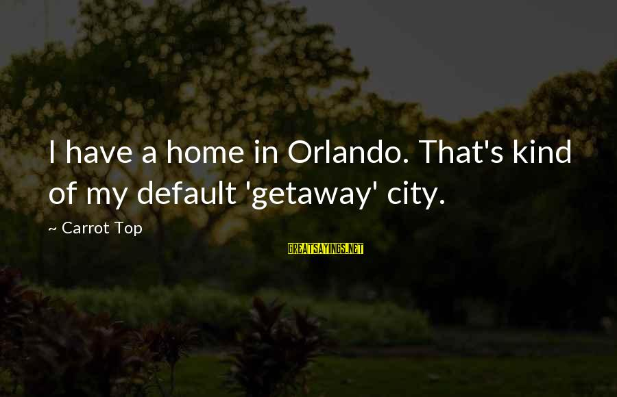 Getaway Sayings By Carrot Top: I have a home in Orlando. That's kind of my default 'getaway' city.