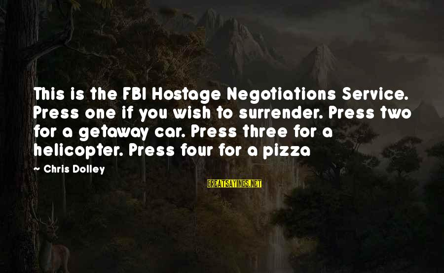 Getaway Sayings By Chris Dolley: This is the FBI Hostage Negotiations Service. Press one if you wish to surrender. Press