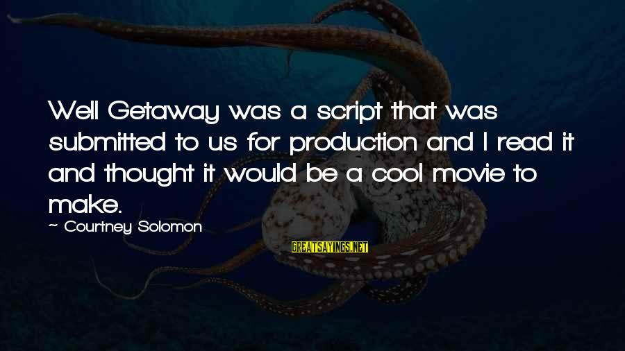 Getaway Sayings By Courtney Solomon: Well Getaway was a script that was submitted to us for production and I read