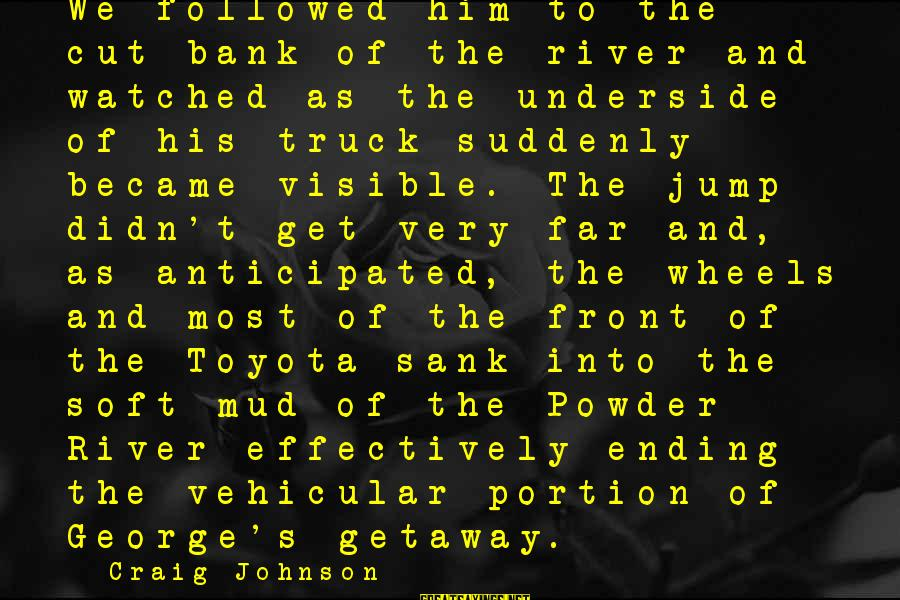 Getaway Sayings By Craig Johnson: We followed him to the cut bank of the river and watched as the underside
