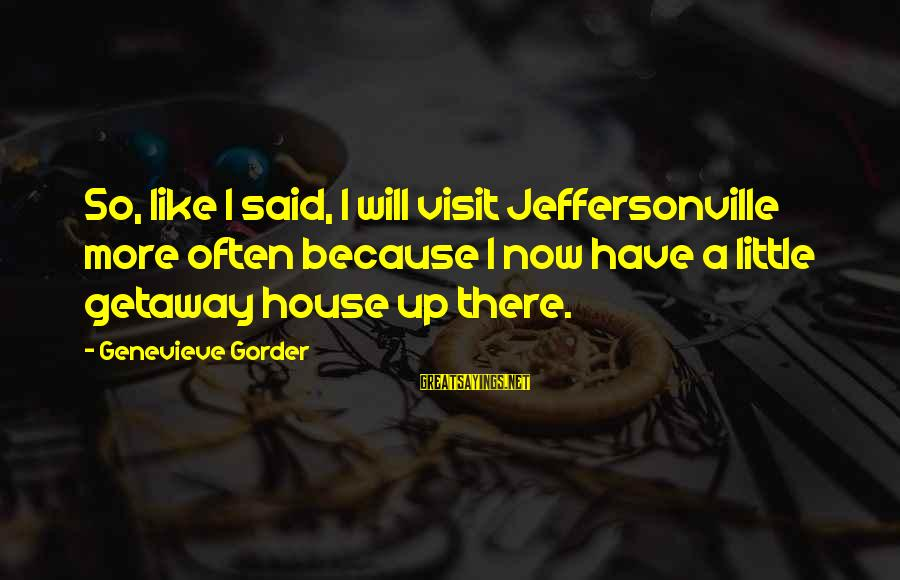 Getaway Sayings By Genevieve Gorder: So, like I said, I will visit Jeffersonville more often because I now have a