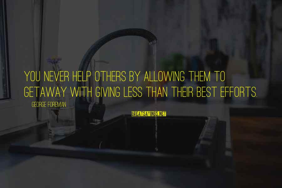 Getaway Sayings By George Foreman: You never help others by allowing them to getaway with giving less than their best