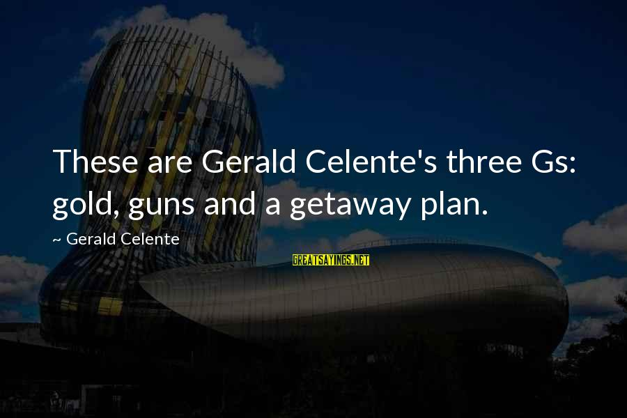 Getaway Sayings By Gerald Celente: These are Gerald Celente's three Gs: gold, guns and a getaway plan.