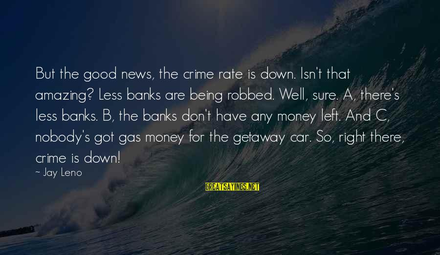 Getaway Sayings By Jay Leno: But the good news, the crime rate is down. Isn't that amazing? Less banks are