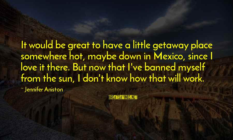 Getaway Sayings By Jennifer Aniston: It would be great to have a little getaway place somewhere hot, maybe down in