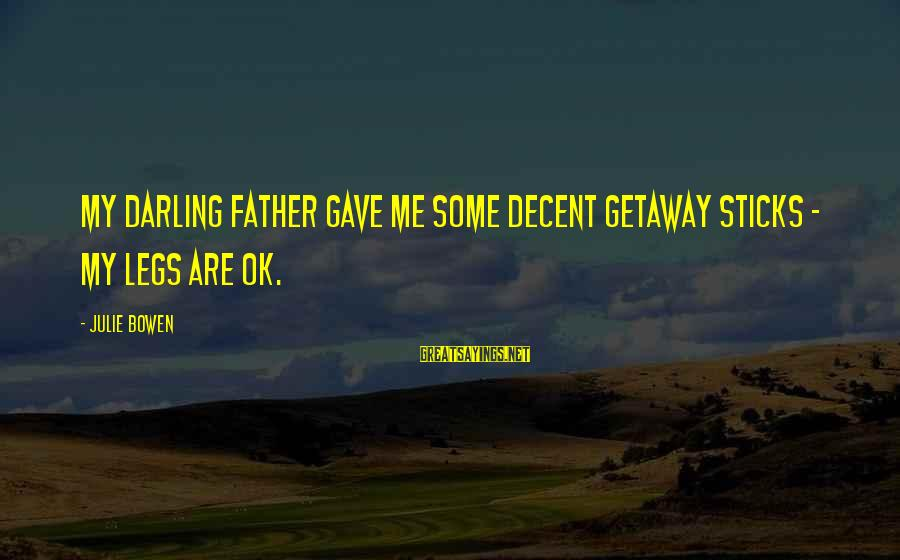 Getaway Sayings By Julie Bowen: My darling father gave me some decent getaway sticks - my legs are OK.
