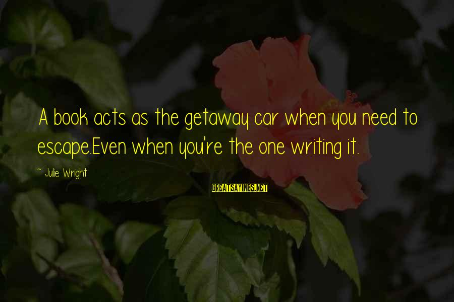 Getaway Sayings By Julie Wright: A book acts as the getaway car when you need to escape.Even when you're the