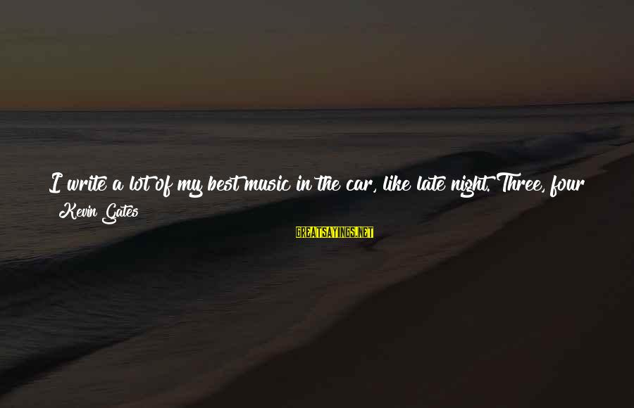 Getaway Sayings By Kevin Gates: I write a lot of my best music in the car, like late night. Three,