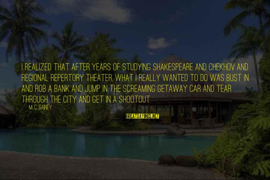 Getaway Sayings By M. C. Gainey: I realized that after years of studying Shakespeare and Chekhov and regional repertory theater, what